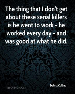 The thing that I don't get about these serial killers is he went to work - he worked every day - and was good at what he did.