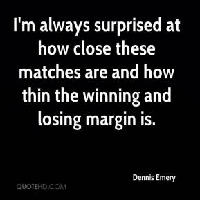 Dennis Emery - I'm always surprised at how close these matches are and how thin the winning and losing margin is.