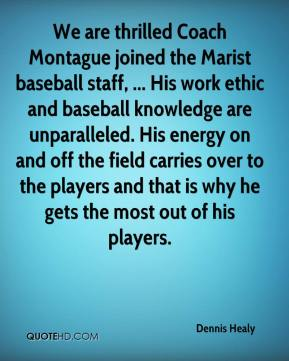 Dennis Healy - We are thrilled Coach Montague joined the Marist baseball staff, ... His work ethic and baseball knowledge are unparalleled. His energy on and off the field carries over to the players and that is why he gets the most out of his players.