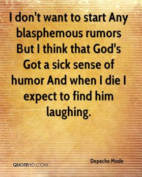 Depeche Mode - I don't want to start Any blasphemous rumors But I think that God's Got a sick sense of humor And when I die I expect to find him laughing.