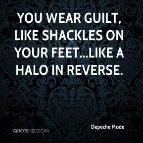Depeche Mode - You wear guilt, like shackles on your feet...Like a halo in reverse.