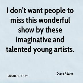 Diane Adams - I don't want people to miss this wonderful show by these imaginative and talented young artists.