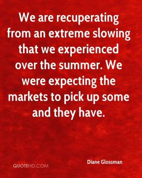 We are recuperating from an extreme slowing that we experienced over the summer. We were expecting the markets to pick up some and they have.