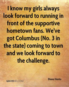 Diane Hento - I know my girls always look forward to running in front of the supportive hometown fans. We've got Columbus (No. 3 in the state) coming to town and we look forward to the challenge.