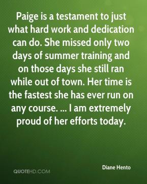 Diane Hento - Paige is a testament to just what hard work and dedication can do. She missed only two days of summer training and on those days she still ran while out of town. Her time is the fastest she has ever run on any course. ... I am extremely proud of her efforts today.