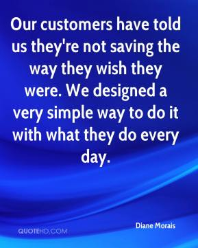 Diane Morais - Our customers have told us they're not saving the way they wish they were. We designed a very simple way to do it with what they do every day.