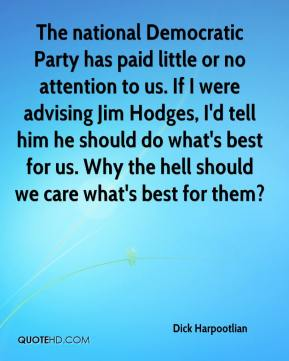 Dick Harpootlian - The national Democratic Party has paid little or no attention to us. If I were advising Jim Hodges, I'd tell him he should do what's best for us. Why the hell should we care what's best for them?