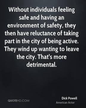 Dick Powell - Without individuals feeling safe and having an environment of safety, they then have reluctance of taking part in the city of being active. They wind up wanting to leave the city. That's more detrimental.