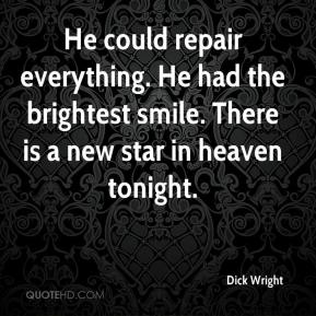 He could repair everything. He had the brightest smile. There is a new star in heaven tonight.