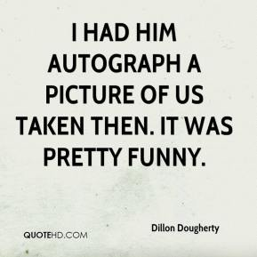 Dillon Dougherty - I had him autograph a picture of us taken then. It was pretty funny.