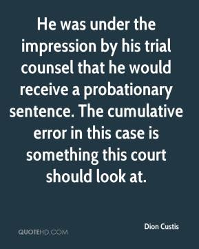 Dion Custis - He was under the impression by his trial counsel that he would receive a probationary sentence. The cumulative error in this case is something this court should look at.