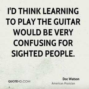 Doc Watson - I'd think learning to play the guitar would be very confusing for sighted people.