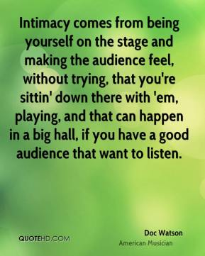 Doc Watson - Intimacy comes from being yourself on the stage and making the audience feel, without trying, that you're sittin' down there with 'em, playing, and that can happen in a big hall, if you have a good audience that want to listen.