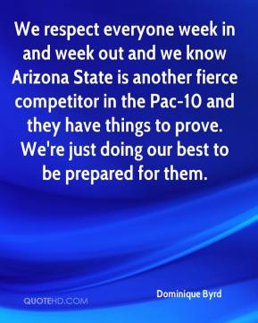 Dominique Byrd - We respect everyone week in and week out and we know Arizona State is another fierce competitor in the Pac-10 and they have things to prove. We're just doing our best to be prepared for them.