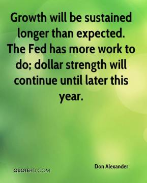 Growth will be sustained longer than expected. The Fed has more work to do; dollar strength will continue until later this year.