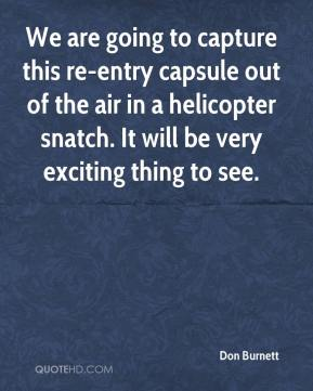 Don Burnett - We are going to capture this re-entry capsule out of the air in a helicopter snatch. It will be very exciting thing to see.
