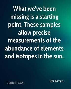 Don Burnett - What we've been missing is a starting point. These samples allow precise measurements of the abundance of elements and isotopes in the sun.