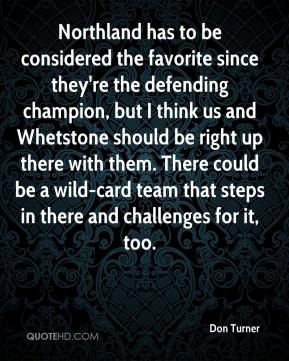 Don Turner - Northland has to be considered the favorite since they're the defending champion, but I think us and Whetstone should be right up there with them. There could be a wild-card team that steps in there and challenges for it, too.