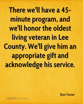 Don Turner - There we'll have a 45-minute program, and we'll honor the oldest living veteran in Lee County. We'll give him an appropriate gift and acknowledge his service.