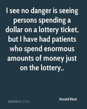 Donald Black - I see no danger is seeing persons spending a dollar on a lottery ticket, but I have had patients who spend enormous amounts of money just on the lottery.