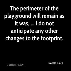 Donald Black - The perimeter of the playground will remain as it was, ... I do not anticipate any other changes to the footprint.