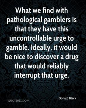 Donald Black - What we find with pathological gamblers is that they have this uncontrollable urge to gamble. Ideally, it would be nice to discover a drug that would reliably interrupt that urge.