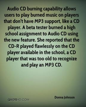 Donna Johnson - Audio CD burning capability allows users to play burned music on players that don't have MP3 support, like a CD player. A beta tester burned a high school assignment to Audio CD using the new feature. She reported that the CD-R played flawlessly on the CD player available in the school, a CD player that was too old to recognize and play an MP3 CD.