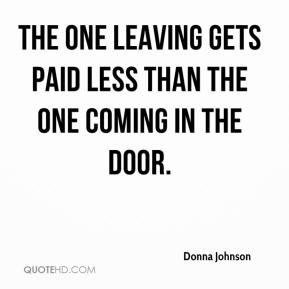 Donna Johnson - The one leaving gets paid less than the one coming in the door.