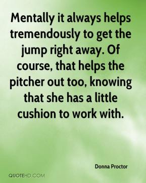 Donna Proctor - Mentally it always helps tremendously to get the jump right away. Of course, that helps the pitcher out too, knowing that she has a little cushion to work with.