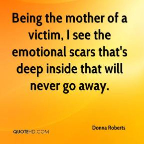 Donna Roberts - Being the mother of a victim, I see the emotional scars that's deep inside that will never go away.