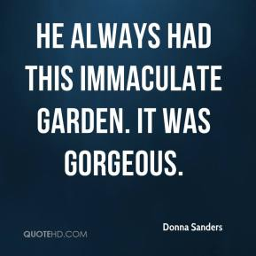 Donna Sanders - He always had this immaculate garden. It was gorgeous.