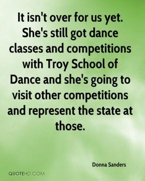 Donna Sanders - It isn't over for us yet. She's still got dance classes and competitions with Troy School of Dance and she's going to visit other competitions and represent the state at those.