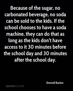 Donnell Barton - Because of the sugar, no carbonated beverage, no soda can be sold to the kids. If the school chooses to have a soda machine, they can do that as long as the kids don't have access to it 30 minutes before the school day and 30 minutes after the school day.