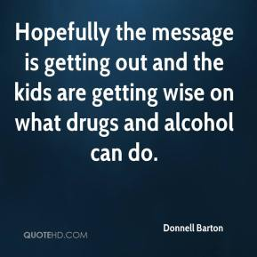 Hopefully the message is getting out and the kids are getting wise on what drugs and alcohol can do.