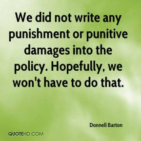 Donnell Barton - We did not write any punishment or punitive damages into the policy. Hopefully, we won't have to do that.