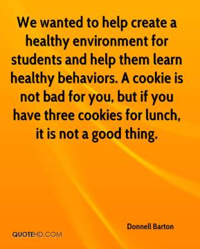 We wanted to help create a healthy environment for students and help them learn healthy behaviors. A cookie is not bad for you, but if you have three cookies for lunch, it is not a good thing.