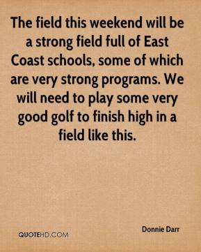 Donnie Darr - The field this weekend will be a strong field full of East Coast schools, some of which are very strong programs. We will need to play some very good golf to finish high in a field like this.