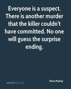 Dora Murray - Everyone is a suspect. There is another murder that the killer couldn't have committed. No one will guess the surprise ending.