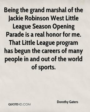 Dorothy Gaters - Being the grand marshal of the Jackie Robinson West Little League Season Opening Parade is a real honor for me. That Little League program has begun the careers of many people in and out of the world of sports.