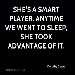 Dorothy Gaters - She's a smart player. Anytime we went to sleep, she took advantage of it.