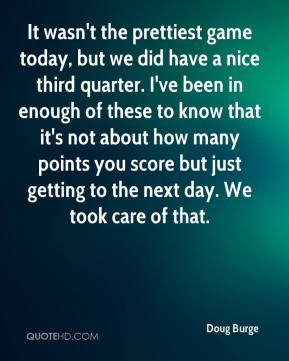 Doug Burge - It wasn't the prettiest game today, but we did have a nice third quarter. I've been in enough of these to know that it's not about how many points you score but just getting to the next day. We took care of that.