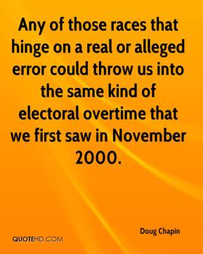 Doug Chapin - Any of those races that hinge on a real or alleged error could throw us into the same kind of electoral overtime that we first saw in November 2000.