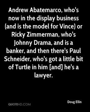 Doug Ellin - Andrew Abatemarco, who's now in the display business (and is the model for Vince) or Ricky Zimmerman, who's Johnny Drama, and is a banker, and then there's Paul Schneider, who's got a little bit of Turtle in him [and] he's a lawyer.