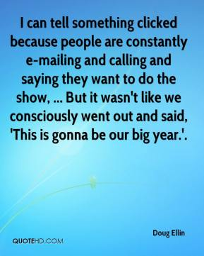 Doug Ellin - I can tell something clicked because people are constantly e-mailing and calling and saying they want to do the show, ... But it wasn't like we consciously went out and said, 'This is gonna be our big year.'.