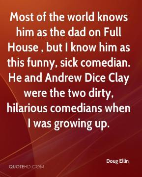 Doug Ellin - Most of the world knows him as the dad on Full House , but I know him as this funny, sick comedian. He and Andrew Dice Clay were the two dirty, hilarious comedians when I was growing up.