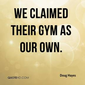 Doug Hayes - We claimed their gym as our own.