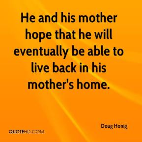 He and his mother hope that he will eventually be able to live back in his mother's home.