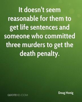Doug Honig - It doesn't seem reasonable for them to get life sentences and someone who committed three murders to get the death penalty.