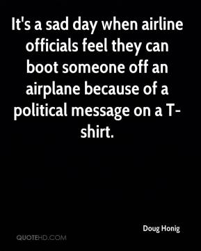 Doug Honig - It's a sad day when airline officials feel they can boot someone off an airplane because of a political message on a T-shirt.