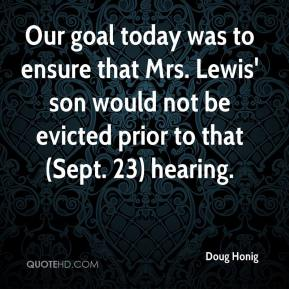 Doug Honig - Our goal today was to ensure that Mrs. Lewis' son would not be evicted prior to that (Sept. 23) hearing.